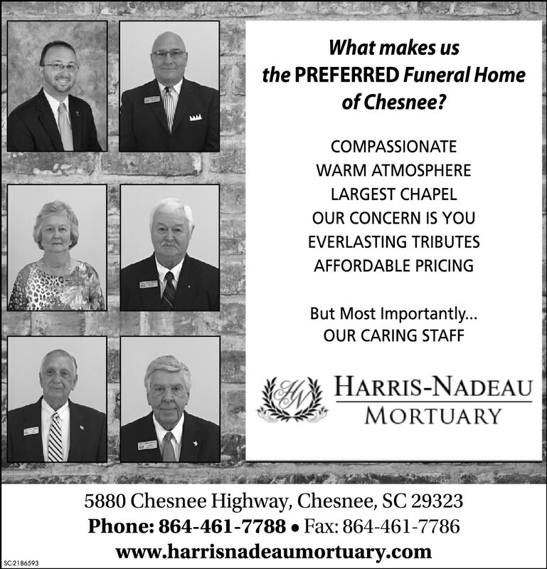What makes usthe PREFERRED Funeral Homeof Chesnee?COMPASSIONATEWARM ATMOSPHERELARGEST CHAPELOUR CONCERN IS YOUEVERLASTING TRIBUTESAFFORDABLE PRICINGBut Most Importantly...OUR CARING STAFFHARRIS-NADEAUMORTUARY5880 Chesnee Highway, Chesnee, SC 29323Phone: 864-461-7788  Fax: 864-461-7786www.harrisnadeaumortuary.comSC2186593 What makes us the PREFERRED Funeral Home of Chesnee? COMPASSIONATE WARM ATMOSPHERE LARGEST CHAPEL OUR CONCERN IS YOU EVERLASTING TRIBUTES AFFORDABLE PRICING But Most Importantly... OUR CARING STAFF HARRIS-NADEAU MORTUARY 5880 Chesnee Highway, Chesnee, SC 29323 Phone: 864-461-7788  Fax: 864-461-7786 www.harrisnadeaumortuary.com SC2186593