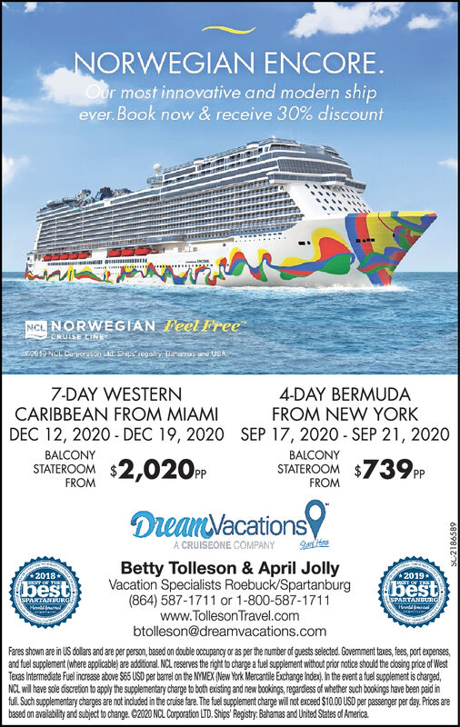 NORWEGIAN ENCORE.Our most innovative and modern shipever. Book now & receive 30% discount.......UDAL.NCL NORWEGIAN Teel FreeCRUISE CINE201ENGL Corperaton k. Shipe regoly Baramas un USA4-DAY BERMUDAFROM NEW YORKDEC 12, 2020 - DEC 19, 2020 SEP 17, 2020 - SEP 21, 20207-DAY WESTERNCARIBBEAN FROM MIAMIBALCONYBALCONYSTATEROOM $2,020PPSTATEROOM $739PPFROMFROMDreanVacationsA CRUISEONE COMPANYSenlteBetty Tolleson & April JollyVacation Specialists Roebuck/Spartanburg(864) 587-1711 or 1-800-587-1711www.Tolleson Travel.combtolleson@dreamvacations.com20182019bestT OF THEbestSPARTANBURGESPARTANGURGFares shown are in US dollrs and are per person, based on double occupancy or as per the number of guests selected. Govermment taves, fees, port expenses,and fuel supplement (where applicable) are additional. NCL reserves the right to charge a fuel supplement without prior notice should the closing price of WestTexas Intermediate Fuel increase above S65 USD per barrl on the NYMEX (New York Mercantile Exchange Index). In the event a fuel supplement is charged,NCL will have sole discretion to apply the supplementary charge to both existing and new bookings, regardiess of whether such bookings have been paid infull. Such supplementary charges are not included in the cruise fare. The fuel supplement charge will not exceed $10.00 USD per passenger per day. Prices arebased on availability and subject to change. C2020 NCL Corporation LTD. Ships' Registry. Bahamas and United States of America6859817S NORWEGIAN ENCORE. Our most innovative and modern ship ever. Book now & receive 30% discount .......UDAL. NCL NORWEGIAN Teel Free CRUISE CINE 201ENGL Corperaton k. Shipe regoly Baramas un USA 4-DAY BERMUDA FROM NEW YORK DEC 12, 2020 - DEC 19, 2020 SEP 17, 2020 - SEP 21, 2020 7-DAY WESTERN CARIBBEAN FROM MIAMI BALCONY BALCONY STATEROOM $2,020PP STATEROOM $739PP FROM FROM DreanVacations A CRUISEONE COMPANY Senlte Betty Tolleson & April Jolly Vacation Specialists Roebuck/Spartanburg (864) 587-1711 or 1