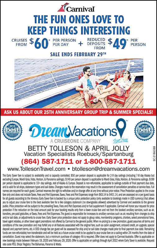 CarnivalTHE FUN ONESKEEP THINGS INTERESTINGLOVE TO$60REDUCEDPERPERSONCRUISESPER PERSONPER DAY+ DEPOSITSFROMFROM 49SALE ENDS FEBRUARY 29THASK US ABOUT OUR 25TH ANNIVERSARY GROUP TRIP & SUMMER SPECIALS!DeanVacations20182019-bestbestARTANLwARTANBUuRTimdekiendA CRUISEONE COMPANYBETTY TOLLESON & APRIL JOLLYVacation Specialists Roebuck/Spartanburg(864) 587-1711 or 1-800-587-1711www.Tolleson Travel.com  btolleson@dreamvacations.comThe Eatly Saver fare is subject to availabity and is capacity controlled. $50 per person deposit is applicable for 2-9 day sailings (indluding 7-8 day Alaska butexcluding Europe, Mardi Gras, Vista, Horizon, & Panorama salings). $149 per person deposit is applicable to Mardi Gras, Vista, Hortzon, & Panorama salings $199per person deposit is applicable to 10+ day sailings, rest of Alaska & Europe. Deposit is non-refundable, applicable to sailings outside of final payment due date,and is valid for all ships, stateroom types and sail dates. Changes made to the reservation may result in the assessment of cancellation penalties or service fees. Fulnames are required for each guest Camival reserves the right to withdraw and/or change offer at any time without prior notice. Price Protection applies to the cruisefare only and does not indude Taxes, Fees and Port Expenses. Taves, Fees and Port Expenses range from $63.14 to $401.14, and are assessed on a per guest basisfor all guests according to the itinerary Early Saver fare is backed by a unique price protection policy (only available to bookings made in USD cumrency) that allowsyou to adjust your cruise fare to the best available fare for a like category stateroom (no downgades allowed) advertised by Camival and available to the generalpublic. Price protection will be subject to the prevailing Taxes, Fees and Port Expenses and/or fuel supplement if applicable. Carnival will honor your request for priceprotection if the reduction on the total amount paid for your booking resuits only from a lower cruise 