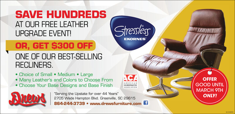 "SAVE HUNDREDSAT OUR FREE LEATHERUPGRADE EVENT!StresslesEKORNESOR, GET $300 OFFONE OF OUR BEST-SELLINGRECLINERS. Choice of Small  Medium  Large Many Leather's and Colors to Choose FromChoose Your Base Designs and Base FinishACAOFFERAMERICANGOOD UNTILCHIROPRACTICASSOCIATIONMARCH 9TH""Serving the Upstate for over 44 Years""2705 Wade Hampton Blvd. Greenville, SC 29615864-244-3739  www.drewsfurniture.com fONLY! SAVE HUNDREDS AT OUR FREE LEATHER UPGRADE EVENT! Stressles EKORNES OR, GET $300 OFF ONE OF OUR BEST-SELLING RECLINERS.  Choice of Small  Medium  Large  Many Leather's and Colors to Choose From Choose Your Base Designs and Base Finish ACA OFFER AMERICAN GOOD UNTIL CHIROPRACTIC ASSOCIATION MARCH 9TH ""Serving the Upstate for over 44 Years"" 2705 Wade Hampton Blvd. Greenville, SC 29615 864-244-3739  www.drewsfurniture.com f ONLY!"