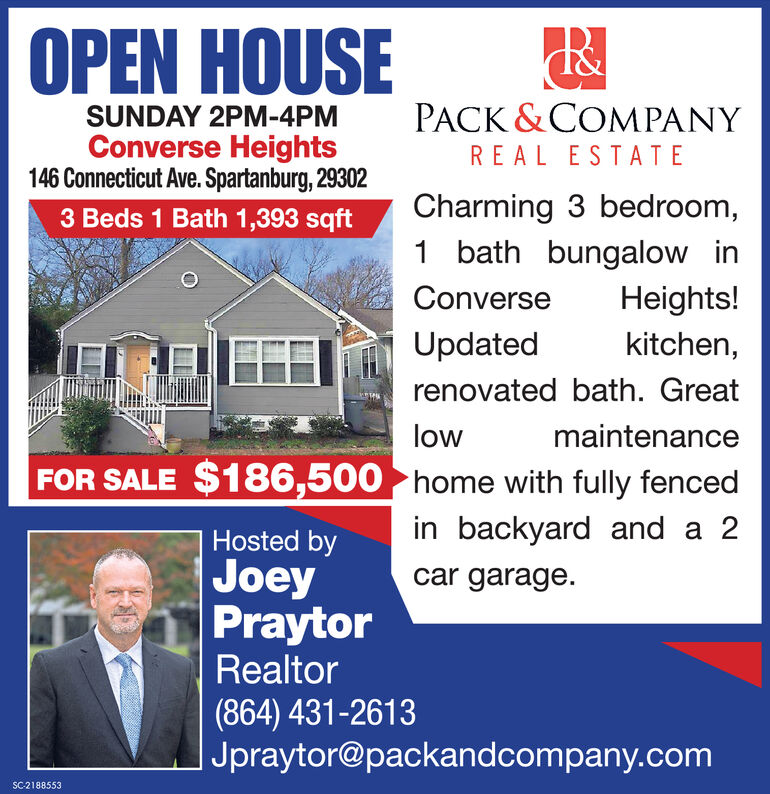 OPEN HOUSEPACK &COMPANYSUNDAY 2PM-4PMConverse Heights146 Connecticut Ave. Spartanburg, 29302REAL ESTATECharming 3 bedroom,1 bath bungalow in3 Beds 1 Bath 1,393 sqftConverseHeights!Updatedkitchen,renovated bath. GreatlowmaintenanceFOR SALE $186,500 home with fully fencedin backyard and a 2Hosted byJoeyPraytorRealtorcar garage.(864) 431-2613Jpraytor@packandcompany.comSC-2188553 OPEN HOUSE PACK &COMPANY SUNDAY 2PM-4PM Converse Heights 146 Connecticut Ave. Spartanburg, 29302 REAL ESTATE Charming 3 bedroom, 1 bath bungalow in 3 Beds 1 Bath 1,393 sqft Converse Heights! Updated kitchen, renovated bath. Great low maintenance FOR SALE $186,500 home with fully fenced in backyard and a 2 Hosted by Joey Praytor Realtor car garage. (864) 431-2613 Jpraytor@packandcompany.com SC-2188553