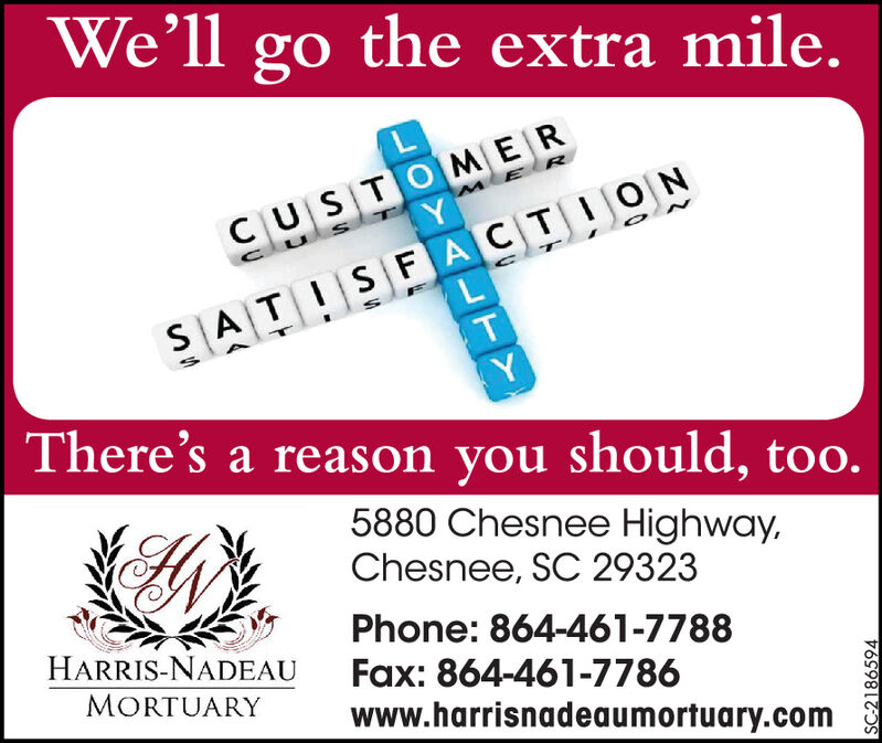 Well go the extra mile.CUSTO MERSATISFACTIONThere's a reason you should, too.5880 Chesnee Highway,Chesnee, SC 29323Phone: 864-461-7788HARRIS-NADEAUFax: 864-461-7786www.harrisnadeaumortuary.comMORTUARYALTYSC-2185089 Well go the extra mile. CUSTO MER SATISFACTION There's a reason you should, too. 5880 Chesnee Highway, Chesnee, SC 29323 Phone: 864-461-7788 HARRIS-NADEAU Fax: 864-461-7786 www.harrisnadeaumortuary.com MORTUARY ALTY SC-2185089