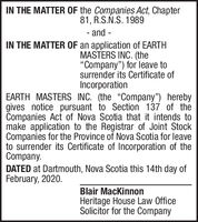 "IN THE MATTER OF the Companies Act, Chapter81, R.S.Ñ.S. 1989- and -IN THE MATTER OF an application of EARTHMASTERS INC. (the""Company"") for leave tosurrender its Certificate ofIncorporationEARTH MASTERS INC. (the ""Company"") herebygives notice pursuant to Section 137 of theCompanies Act of Nova Scotia that it intends tomake application to the Registrar of Joint StockCompanies for the Province of Nova Scotia for leaveto surrender its Certificate of Incorporation of theCompany.DATED at Dartmouth, Nova Scotia this 14th day ofFebruary, 2020.Blair MacKinnonHeritage House Law OfficeSolicitor for the Company IN THE MATTER OF the Companies Act, Chapter 81, R.S.Ñ.S. 1989 - and - IN THE MATTER OF an application of EARTH MASTERS INC. (the ""Company"") for leave to surrender its Certificate of Incorporation EARTH MASTERS INC. (the ""Company"") hereby gives notice pursuant to Section 137 of the Companies Act of Nova Scotia that it intends to make application to the Registrar of Joint Stock Companies for the Province of Nova Scotia for leave to surrender its Certificate of Incorporation of the Company. DATED at Dartmouth, Nova Scotia this 14th day of February, 2020. Blair MacKinnon Heritage House Law Office Solicitor for the Company"