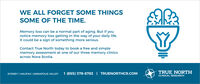 WE ALL FORGET SOME THINGSSOME OF THE TIME.Memory loss can be a normal part of aging. But if younotice memory loss getting in the way of your daily life,it could be a sign of something more serious.Contact True North today to book a free and simplememory assessment at one of our three memory clinicsacross Nova Scotia.SYDNEY | HALIFAX | ANNAPOLIS VALLEY(855) 378-8783 | TRUENORTHCR.COMTRUE NORTHCLINICAL RESEARCH WE ALL FORGET SOME THINGS SOME OF THE TIME. Memory loss can be a normal part of aging. But if you notice memory loss getting in the way of your daily life, it could be a sign of something more serious. Contact True North today to book a free and simple memory assessment at one of our three memory clinics across Nova Scotia. SYDNEY | HALIFAX | ANNAPOLIS VALLEY (855) 378-8783 | TRUENORTHCR.COM TRUE NORTH CLINICAL RESEARCH