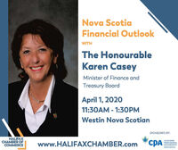 Nova ScotiaFinancial OutlookWITHThe HonourableKaren CaseyMinister of Finance andTreasury BoardApril 1, 202011:30AM - 1:30PMWestin Nova ScotianSPONSORED BY:HALIFAXCHAMBER OFCOMMERCEwww.HALIFAXCHAMBER.comCPACHARTEREDPROFESSIONALACCOUNTANTSNOVA SCOTIA Nova Scotia Financial Outlook WITH The Honourable Karen Casey Minister of Finance and Treasury Board April 1, 2020 11:30AM - 1:30PM Westin Nova Scotian SPONSORED BY: HALIFAX CHAMBER OF COMMERCE www.HALIFAXCHAMBER.com CPA CHARTERED PROFESSIONAL ACCOUNTANTS NOVA SCOTIA