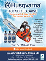 OHusqvarna400 SERIES SAWSComes with 2 Year LimitedConsumer WarrantyPurchaseslediedtedieatedted3 cans ofHusqvarnaPre-mixedfuel with anyÖHusqvarnasaw andget 3 yearsextendedwarranty fora total of 5Year LimitedConsumerBnqanBHungvaBunovaFUELWarranty.Don't Get Mad Get Crossf Like us on FacebookCross Small Engine Repair Ltd69 Conquerall Rd, Hebbs CrossMon - Fri: 8 - 5pm | Sat: 8 - 12pmBBB.Call us for more information: 902-543-9683 OHusqvarna 400 SERIES SAWS Comes with 2 Year Limited Consumer Warranty Purchase slediedtedieatedted 3 cans of Husqvarna Pre-mixed fuel with any ÖHusqvarna saw and get 3 years extended warranty for a total of 5 Year Limited Consumer Bnqan BHungva Bunova FUEL Warranty. Don't Get Mad Get Cross f Like us on Facebook Cross Small Engine Repair Ltd 69 Conquerall Rd, Hebbs Cross Mon - Fri: 8 - 5pm | Sat: 8 - 12pm BBB. Call us for more information: 902-543-9683
