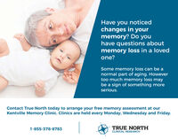 Have you noticedchanges in yourmemory? Do youhave questions aboutmemory loss in a lovedone?Some memory loss can be anormal part of aging. Howevertoo much memory loss maybe a sign of something moreserious.Contact True North today to arrange your free memory assessment at ourKentville Memory Clinic. Clinics are held every Monday, Wednesday and Friday.1-855-378-8783TRUE NORTHCLINICAL RESEARCH Have you noticed changes in your memory? Do you have questions about memory loss in a loved one? Some memory loss can be a normal part of aging. However too much memory loss may be a sign of something more serious. Contact True North today to arrange your free memory assessment at our Kentville Memory Clinic. Clinics are held every Monday, Wednesday and Friday. 1-855-378-8783 TRUE NORTH CLINICAL RESEARCH