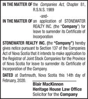 """IN THE MATTER OF the Companies Act, Chapter 81,R.S.N.S. 1989-and-IN THE MATTER OF an application of STONEWATERREALTY INC. (the Company"""") forleave to surrender its Certificate ofIncorporationSTONEWATER REALTY INC. (the """"Company"""") herebygives notice pursuant to Section 137 of the CompaniesAct of Nova Scotia that it intends to make application tothe Registrar of Joint Stock Companies for the Provinceof Nova Scotia for leave to surrender its Certificate ofIncorporation of the Company.DATED at Dartmouth, Nova Scotia this 14th day ofFebruary, 2020.Blair MacKinnonHeritage House Law OfficeSolicitor for the Company IN THE MATTER OF the Companies Act, Chapter 81, R.S.N.S. 1989 -and- IN THE MATTER OF an application of STONEWATER REALTY INC. (the Company"""") for leave to surrender its Certificate of Incorporation STONEWATER REALTY INC. (the """"Company"""") hereby gives notice pursuant to Section 137 of the Companies Act of Nova Scotia that it intends to make application to the Registrar of Joint Stock Companies for the Province of Nova Scotia for leave to surrender its Certificate of Incorporation of the Company. DATED at Dartmouth, Nova Scotia this 14th day of February, 2020. Blair MacKinnon Heritage House Law Office Solicitor for the Company"""