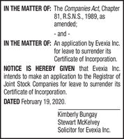 IN THE MATTER OF: The Companies Act, Chapter81, R.S.N.S., 1989, asamended;- and -IN THE MATTER OF: An application by Evexia Inc.for leave to surrender itsCertificate of Incorporation.NOTICE IS HEREBY GIVEN that Evexia Inc.intends to make an application to the Registrar ofJoint Stock Companies for leave to surrender itsCertificate of Incorporation.DATED February 19, 2020.Kimberly BungayStewart McKelveySolicitor for Evexia Inc. IN THE MATTER OF: The Companies Act, Chapter 81, R.S.N.S., 1989, as amended; - and - IN THE MATTER OF: An application by Evexia Inc. for leave to surrender its Certificate of Incorporation. NOTICE IS HEREBY GIVEN that Evexia Inc. intends to make an application to the Registrar of Joint Stock Companies for leave to surrender its Certificate of Incorporation. DATED February 19, 2020. Kimberly Bungay Stewart McKelvey Solicitor for Evexia Inc.