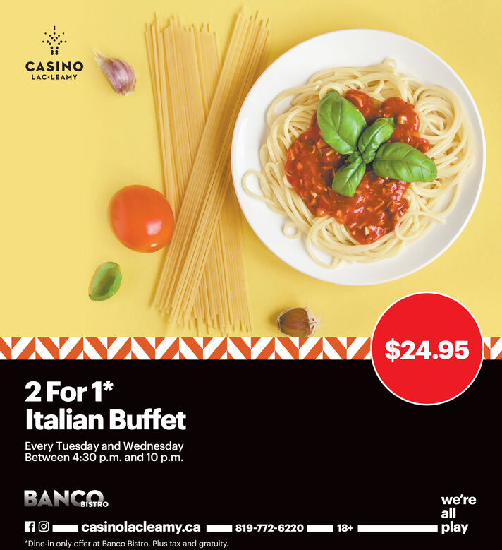CASINOLAC-LEAMYVVVV $24.952 For 1*Italian BuffetEvery Tuesday and WednesdayBetween 4:30 p.m. and 10 p.m.BANGA.we'reallplayHO casinolacleamy.ca- 819-772-6220 I18+*Dine-in only offer at Banco Bistro. Plus tax and gratuity. CASINO LAC-LEAMY VVVV $24.95 2 For 1* Italian Buffet Every Tuesday and Wednesday Between 4:30 p.m. and 10 p.m. BANGA. we're all play HO casinolacleamy.ca- 819-772-6220 I 18+ *Dine-in only offer at Banco Bistro. Plus tax and gratuity.