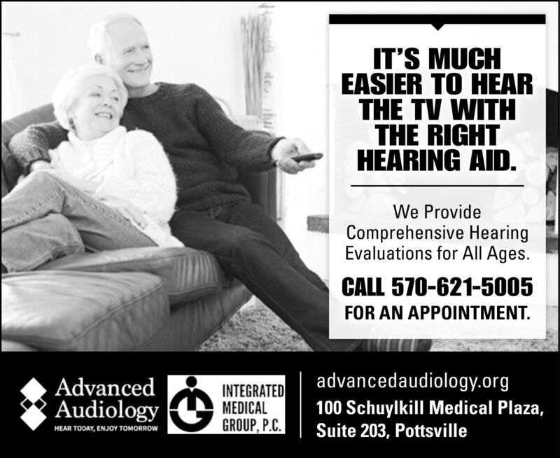 IT'S MUCHEASIER TO HEARTHE TV WITHTHE RIGHTHEARING AID.We ProvideComprehensive HearingEvaluations for All Ages.CALL 570-621-5005FOR AN APOINTMENT.advancedaudiology.orgAdvancedAudiologyINTEGRATEDMEDICALGROUP, P.C.100 Schuylkill Medical Plaza,Suite 203, PottsvilleHEAR TODAY, ENJOY TOMORROW IT'S MUCH EASIER TO HEAR THE TV WITH THE RIGHT HEARING AID. We Provide Comprehensive Hearing Evaluations for All Ages. CALL 570-621-5005 FOR AN APOINTMENT. advancedaudiology.org Advanced Audiology INTEGRATED MEDICAL GROUP, P.C. 100 Schuylkill Medical Plaza, Suite 203, Pottsville HEAR TODAY, ENJOY TOMORROW
