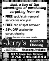 CARPETING  AREA RUGS  WINDOW TREATMENTS  CERAMIC TILEJust a few of theadvantages of purchasingcarpeting from us FREE spot/stain removalservice for one year FREE can of spot remover 25% OFF voucher forcarpet cleaningSee store for more details«Jerry's ComfortFlooringwww.jerryscomfortflooring.comWE ARE YOURFLOORING EXPERTS!Financing Available2019READERS401 N. Keyser Ave., ScrantonGHOICE (570) 346-4654 £WINDOW TREATMENTS  CERAMIC TILE  VINYL FLOORING  LAMINATES LUXURY VINYL TILE  CARPEIING  AREA RUGS  WINDOW TREATMENTS  VINYL FLOORING VINYL FLOORING  LAMINATES  LUXURY VINYL TILE  CARPETING  AREA RUGS  CARPETING  AREA RUGS  WINDOW TREATMENTS  CERAMIC TILE Just a few of the advantages of purchasing carpeting from us  FREE spot/stain removal service for one year  FREE can of spot remover  25% OFF voucher for carpet cleaning See store for more details «Jerry's Comfort Flooring www.jerryscomfortflooring.com WE ARE YOUR FLOORING EXPERTS! Financing Available 2019 READERS 401 N. Keyser Ave., Scranton GHOICE (570) 346-4654 £ WINDOW TREATMENTS  CERAMIC TILE  VINYL FLOORING  LAMINATES  LUXURY VINYL TILE  CARPEIING  AREA RUGS  WINDOW TREATMENTS  VINYL FLOORING  VINYL FLOORING  LAMINATES  LUXURY VINYL TILE  CARPETING  AREA RUGS
