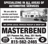 SPECIALIZING IN ALL AREAS OFAUTOMOTIVE SERVICESWe are able toaSTEservice and honorextended warrantiesand contracts!WE OFFER LOCAL VEHICLE PICKUP & DROP OFFMASTERBEND221 Powers Rd., Hwy. 251 NorthRochelle, IIlinois815-562-2465PENMON-FRI8M-5PM.DISCOVERVISAMasterCarASE03272016 SPECIALIZING IN ALL AREAS OF AUTOMOTIVE SERVICES We are able to aSTE service and honor extended warranties and contracts! WE OFFER LOCAL VEHICLE PICKUP & DROP OFF MASTERBEND 221 Powers Rd., Hwy. 251 North Rochelle, IIlinois 815-562-2465 PEN MON-FRI 8M-5PM. DISCOVER VISA MasterCar ASE 03272016