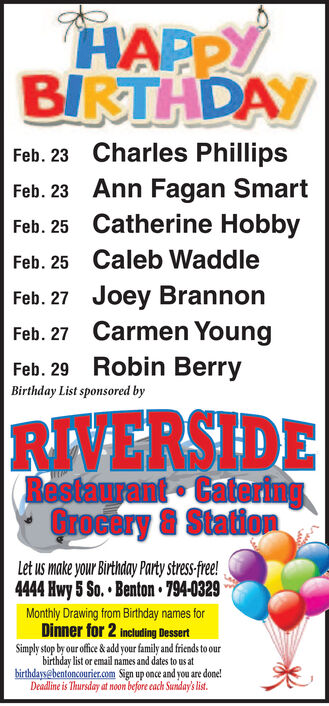 HAPPYBIRTHDAYFeb. 23 Charles PhillipsFeb. 23 Ann Fagan SmartFeb. 25 Catherine HobbyFeb. 25 Caleb WaddleFeb. 27 Joey BrannonFeb. 27 Carmen YoungFeb. 29 Robin BerryBirthday List sponsored byRIVERSIDERestaurant CateringQrocory & StatiomLet us make your Birthday Party stress-fre!4444 Hwy 5 So.  Benton 794-0329Monthly Drawing from Birthday names forDinner for 2 Including DessertSimply stop by our office & add your family and friends to ourbirthday list or email names and dates to us atbirthdays@bentoncourier.com Sign up once and you are done!Deadline is Thursday at noom before cach Sunday's list. HAPPY BIRTHDAY Feb. 23 Charles Phillips Feb. 23 Ann Fagan Smart Feb. 25 Catherine Hobby Feb. 25 Caleb Waddle Feb. 27 Joey Brannon Feb. 27 Carmen Young Feb. 29 Robin Berry Birthday List sponsored by RIVERSIDE Restaurant Catering Qrocory & Statiom Let us make your Birthday Party stress-fre! 4444 Hwy 5 So.  Benton 794-0329 Monthly Drawing from Birthday names for Dinner for 2 Including Dessert Simply stop by our office & add your family and friends to our birthday list or email names and dates to us at birthdays@bentoncourier.com Sign up once and you are done! Deadline is Thursday at noom before cach Sunday's list.