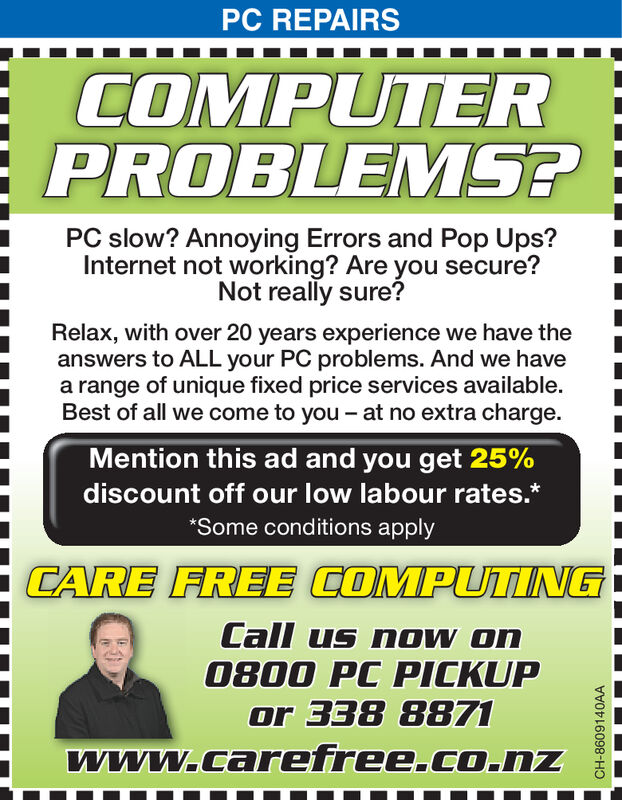 PC REPAIRSCOMPUTERPROBLEMS?PC slow? Annoying Errors and Pop Ups?Internet not working? Are you secure?Not really sure?Relax, with over 20 years experience we have theanswers to ALL your PC problems. And we havea range of unique fixed price services available.Best of all we come to you - at no extra charge.Mention this ad and you get 25%discount off our low labour rates.**Some conditions applyCARE FREE COMPUTIINGCall us now on0800 PC PICKUPor 338 8871www.carefree.co.nzCH-8358942AA PC REPAIRS COMPUTER PROBLEMS? PC slow? Annoying Errors and Pop Ups? Internet not working? Are you secure? Not really sure? Relax, with over 20 years experience we have the answers to ALL your PC problems. And we have a range of unique fixed price services available. Best of all we come to you - at no extra charge. Mention this ad and you get 25% discount off our low labour rates.* *Some conditions apply CARE FREE COMPUTIING Call us now on 0800 PC PICKUP or 338 8871 www.carefree.co.nz CH-8358942AA