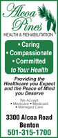 |AlogaPinesHEALTH & REHABILITATIONCaringCompassionateCommittedto Your HealthProviding theHealthcare you Expectand the Peace of Mindyou DeserveWe AcceptMedicare MedicaidManaged Care3300 Alcoa RoadBenton501-315-1700 |Aloga Pines HEALTH & REHABILITATION Caring Compassionate Committed to Your Health Providing the Healthcare you Expect and the Peace of Mind you Deserve We Accept Medicare Medicaid Managed Care 3300 Alcoa Road Benton 501-315-1700