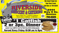 fWe Cater! Book forYour Next EventRIVERSIDEGROCERY&CATEERING Hwy 5 So.Call Rick at 794-03294444BentonOpen Mon-Fri 5:30am-9:00pmSat & Sun 6:00am 9:00 pm794-0329The Bestcatfish Catfishin the county2 or 3pc. Dinnerchoice of 3 veggies (iried potatoes, baked beans, pintobeans, cole slaw or corn on the cob) plus hushpuppies! Served Every Friday 10:30 am to 8pm f We Cater! Book for Your Next Event RIVERSIDE GROCERY&CATEERING Hwy 5 So. Call Rick at 794-0329 4444 Benton Open Mon-Fri 5:30am-9:00pm Sat & Sun 6:00am 9:00 pm  794-0329 The Best catfish Catfish in the county 2 or 3pc. Dinner choice of 3 veggies (iried potatoes, baked beans, pinto beans, cole slaw or corn on the cob) plus hushpuppies ! Served Every Friday 10:30 am to 8pm