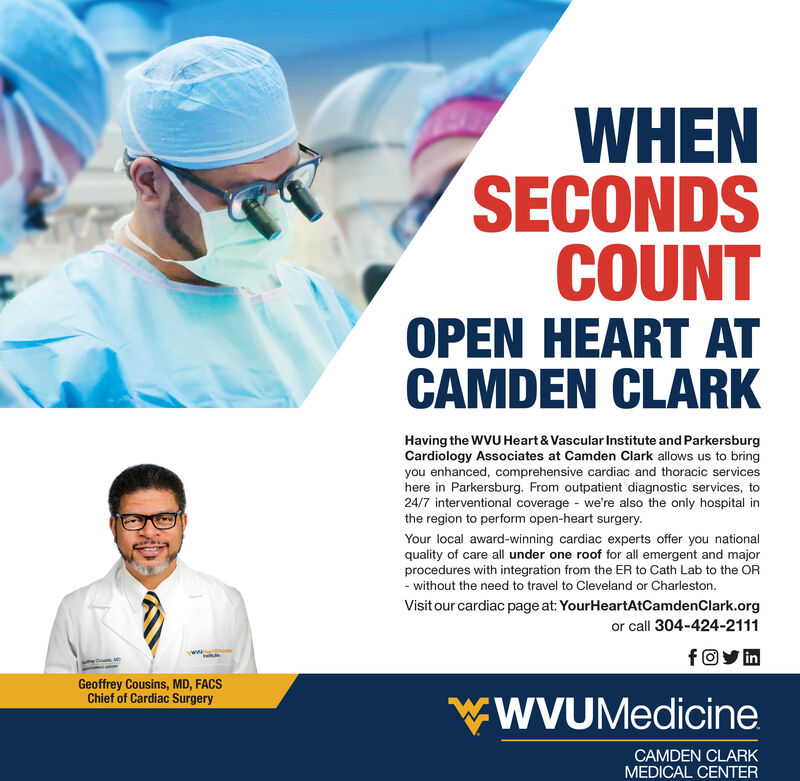 WHENSECONDSCOUNTOPEN HEART ATCAMDEN CLARKHaving the WVU Heart & Vascular Institute and ParkersburgCardiology Associates at Camden Clark allows us to bringyou enhanced, comprehensive cardiac and thoracic serviceshere in Parkersburg. From outpatient diagnostic services, to24/7 interventional coverage - we're also the only hospital inthe region to perform open-heart surgery.Your local award-winning cardiac experts offer you nationalquality of care all under one roof for all emergent and majorprocedures with integration from the ER to Cath Lab to the OR- without the need to travel to Cleveland or Charleston.Visit our cardiac page at: YourHeartAtCamdenClark.orgor call 304-424-2111fOy inGeoffrey Cousins, MD, FACSChief of Cardiac SurgerywWVUMedicineCAMDEN CLARKMEDICAL CENTER WHEN SECONDS COUNT OPEN HEART AT CAMDEN CLARK Having the WVU Heart & Vascular Institute and Parkersburg Cardiology Associates at Camden Clark allows us to bring you enhanced, comprehensive cardiac and thoracic services here in Parkersburg. From outpatient diagnostic services, to 24/7 interventional coverage - we're also the only hospital in the region to perform open-heart surgery. Your local award-winning cardiac experts offer you national quality of care all under one roof for all emergent and major procedures with integration from the ER to Cath Lab to the OR - without the need to travel to Cleveland or Charleston. Visit our cardiac page at: YourHeartAtCamdenClark.org or call 304-424-2111 fOy in Geoffrey Cousins, MD, FACS Chief of Cardiac Surgery wWVUMedicine CAMDEN CLARK MEDICAL CENTER