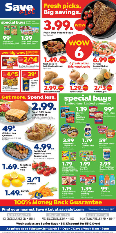 SaveFresh picks.Lot Big savings.3.99.special buysLinatedowFresh Beef T-Bone SteakFamily Pack99*1.99WOWBetty CreckerSuddenly Pasta Salad taster Snack CakeUie Detle Sering6.weekly wow big savingsTthis week onlypkg2/$4 1.49.wow6.990wowwas 2.99Deritos, Cheetes er itesFresh Bone-InSplit Chicken Breast6 fresh picks Portsidethis week only Cooked Shrimp4/$539was LbagSimple tarth90 Second Rice sides2.99. 1.29. 2/3wowRusset PotatoesYellow OnionsCantaloupesGet more. Spend less.special buysLimited time. Limited quantities.2.991.1999Fresh 80% LeanGround BeefSdin2Package or famityP Peckage may vary by store.StorkistHELPTuna HelperTunaCreationsverimesPouchesHELPER49%TOMISTONTSTONTChicken LegQuartersSold froren in 10b bagfor 4903.991.79 59*4.99.TombstoneOriginal PizzaKraftTartar SauceMaruchan BowisSmithfieldMarinated PorkTenderloinsMAYE4 o, Peccer orserie1.79General MisFruit Oushers or oo-OurtFruit by the Foot t1.992.991.69.TomatoesIh on theVineYoplaitKraft Real MayoSqueeze Bottie3/1Lemons1.191.3999*1.49.CarrotsBetty CrockerCake MixesDetty CrockerFrostingGatorade2bag100% Money Back GuaranteeFind your nearest Save A Lot at savealot.com We acopt SNAP and EBT.CROSS LANES, WV901 CROSS LANES DR  45054SISSONVILLE WV7703 SISSONVILLE DR  45103SCOTT DEPOT, WV6420 TEAYS VALLEY RD 24947Wednesdays are Senior Days - 5% Discount for 55 & Over!Ad prices good February 26 - March 3- Open 7 Days a Week 8 am - 9 pm020Moran foouds C Al Save Fresh picks. Lot Big savings. 3.99. special buys Linated ow Fresh Beef T-Bone Steak Family Pack 99* 1.99 WOW Betty Crecker Suddenly Pasta Salad taster Snack Cake Uie Detle Sering 6. weekly wow big savings T this week only pkg 2/$4 1.49.wow 6.990 wow was 2.99 Deritos, Cheetes er ites Fresh Bone-In Split Chicken Breast 6 fresh picks Portside this week only Cooked Shrimp 4/$5 39 was L  bag Simple tarth 90 Second Rice sides 2.99. 1.29. 2/3 wow Russet Potatoes Yellow Onions Cantaloupes Get more. Spend less. special buys Limited time. Limited quantities. 2.99 1.19 99 Fre
