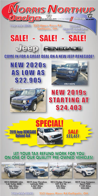 NORRIS NORTHUPDocge.oose/ Jeep.CHRY740-446-0842 252 Upper River RdGallipolis OHHOURS:Mon Fri 9AM OPMSat 9AM 4PMSALE! - SALE! - SALE!Jeep RENEGADECOME IN FOR A GREAT DEAL ON A NEW JEEP RENEGADE!NEW 2020sAS LOW AS$22.905STKO 10276NEW 2019sSTARTING AT$24.403STKE10144SPECIAL!2019 Jeep RENEGADEUnland 4x4SALE$23,651K10017LET YOUR TAX REFUND WORK FOR YOUON ONE OF OUR QUALITY PRE-OWNED VEHICLES!2014 NISSAN Juke1.6L Turbo AWD56k Miles$16,5472019 Jeep CherokeeLatitude FWD5,467 Miles$22,9592013 Dodge ChargerSXT 3.6 V643k Miles$17,9852019 Jeep CompassSport FWD7,189 Miles$23,500740-446-0842252 Upper River Rd Gallipolis. OH NORRIS NORTHUP Docge.oose/ Jeep. CHRY 740-446-0842 252 Upper River Rd Gallipolis OH HOURS: Mon Fri 9AM OPM Sat 9AM 4PM SALE! - SALE! - SALE! Jeep RENEGADE COME IN FOR A GREAT DEAL ON A NEW JEEP RENEGADE! NEW 2020s AS LOW AS $22.905 STKO 10276 NEW 2019s STARTING AT $24.403 STKE10144 SPECIAL! 2019 Jeep RENEGADE Unland 4x4 SALE $23,651 K10017 LET YOUR TAX REFUND WORK FOR YOU ON ONE OF OUR QUALITY PRE-OWNED VEHICLES! 2014 NISSAN Juke 1.6L Turbo AWD 56k Miles $16,547 2019 Jeep Cherokee Latitude FWD 5,467 Miles $22,959 2013 Dodge Charger SXT 3.6 V6 43k Miles $17,985 2019 Jeep Compass Sport FWD 7,189 Miles $23,500 740-446-0842 252 Upper River Rd Gallipolis. OH