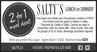 2 for 1 JALTY 'S LUNCH DINERISALTY S LUNCH or DINNER!2 for 1Purchase one entrée and 2nd person's entrée is FREE!2nd entrée must be equal or lesser in value.Payment by Credit or Debit. Cannot be used inconjunction with any other offer. Dine in only. Not validfor groups of 10 or more. Beverage purchase required.meal deal!When you present this coupon. Expires March 1/2020. Maximum Value $29SALTYS.CAHISTORIC PROPERTIES 423-6818 2 for 1 JALTY 'S LUNCH DINERI SALTY S LUNCH or DINNER! 2 for 1 Purchase one entrée and 2nd person's entrée is FREE! 2nd entrée must be equal or lesser in value. Payment by Credit or Debit. Cannot be used in conjunction with any other offer. Dine in only. Not valid for groups of 10 or more. Beverage purchase required. meal deal! When you present this coupon. Expires March 1/2020. Maximum Value $29 SALTYS.CA HISTORIC PROPERTIES 423-6818