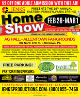 $2 OFF ONE ADULT ADMISSION WITH THIS AD!JENKSPRESENTS THE 18TH ANNUALEASTERN PENNSYLVANIA SPRINGPRODUCTIONSHomeFEB 28-MARTS.ShowFRI 5PM-9PM SAT 10AM-6PM SUN 10AM-5PMLEHIGH VALLEY'S LARGEST HOME SHOW!AG HALL ALLENTOWN FAIRGROUNDS302 North 17th St.  Allentown, PANEARLY 150 EXHIBITORS FOR ALL YOUR HOME IMPROVEMENT& LIFESTYLE NEEDS!Remodelers  Homebuilders  Kitchens & Baths  Custom Cabinets  Water Treatment Systems  Decks  VacuumsHVAC Service  Roofing  Windows, Doors, & Siding  Building Supplies Lawn Care  Banks & Mortgage CompaniesFinancial Advisors  Heaters & Generators  Vacation Resorts  Duct & Vent Maintenance  InsulationsGutters  Wireless Communications  Alternate Energy Options  Health & Wellness  Basement WaterproofingCustom Shelving  Security Systems  Siding  Publications  Solar Energy & Much More!FREE PARKING!FEATURINGHOT TUBSALE DANIESPARTICIPATING SPONSORS:LAWN & GARDEN CENTERPOOLS E SPAS OUTDOO LIVINO LAWN E GARDENHOMEIMPROVEMENTGuider. comTHEMORNINGCALLviamediaSERVICE CLEGTRC100.HAWIYourHOME REMODELCABLE TV & COMMUNICATIONSMAGAZINETICKETS: ADULTS $10· SENIORS $8.12 & Under FREEJENKSPRODUCTIONS.COM-(800) 955-7469NOT TO BE COMBINED WITH ANY OTHER OFFER. NOT FOR RESALE. LIMITED ONE PER PARTY.MORNING CALL $2 OFF ONE ADULT ADMISSION WITH THIS AD! JENKS PRESENTS THE 18TH ANNUAL EASTERN PENNSYLVANIA SPRING PRODUCTIONS Home FEB 28-MART S. Show FRI 5PM-9PM SAT 10AM-6PM SUN 10AM-5PM LEHIGH VALLEY'S LARGEST HOME SHOW! AG HALL ALLENTOWN FAIRGROUNDS 302 North 17th St.  Allentown, PA NEARLY 150 EXHIBITORS FOR ALL YOUR HOME IMPROVEMENT& LIFESTYLE NEEDS! Remodelers  Homebuilders  Kitchens & Baths  Custom Cabinets  Water Treatment Systems  Decks  Vacuums HVAC Service  Roofing  Windows, Doors, & Siding  Building Supplies Lawn Care  Banks & Mortgage Companies Financial Advisors  Heaters & Generators  Vacation Resorts  Duct & Vent Maintenance  Insulations Gutters  Wireless Communications  Alternate Energy Options  Health & Wellness  Basement Waterproofing Custom Shelving  Secu