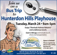 "Joim uson aBus TriptoHunterdon Hills PlayhouseTuesday, March 24  9am-5pmEnjoy ""Sherlock Holmes Returns""and a delicious lunch.Cost is $85/pp and includes lunch,show and transportation.Space is limited!Please register byMarch 9 by callingRachael ateritageSENIORCOMMUNITYEmbracing life and possibilities for 20 years and counting!570-365-3077.2020 REST OF800 6th Street, Weatherly, PA 18255www.heritagehillsenior.com  570-365-3077AWARD-WINNING COMMUNITYLOMUBAN Joim us on a Bus Trip to Hunterdon Hills Playhouse Tuesday, March 24  9am-5pm Enjoy ""Sherlock Holmes Returns"" and a delicious lunch. Cost is $85/pp and includes lunch, show and transportation. Space is limited! Please register by March 9 by calling Rachael at eritage SENIOR COMMUNITY Embracing life and possibilities for 20 years and counting! 570-365-3077. 2020 REST OF 800 6th Street, Weatherly, PA 18255 www.heritagehillsenior.com  570-365-3077 AWARD-WINNING COMMUNITY LOMUBAN"