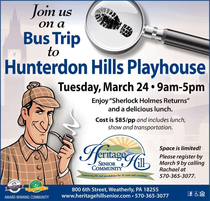 """Joim uson aBus TriptoHunterdon Hills PlayhouseTuesday, March 24  9am-5pmEnjoy """"Sherlock Holmes Returns""""and a delicious lunch.Cost is $85/pp and includes lunch,show and transportation.Space is limited!Please register byMarch 9 by callingRachael ateritageSENIORCOMMUNITYEmbracing life and possibilities for 20 years and counting!570-365-3077.2020 REST OF800 6th Street, Weatherly, PA 18255www.heritagehillsenior.com  570-365-3077AWARD-WINNING COMMUNITYLOMUBAN Joim us on a Bus Trip to Hunterdon Hills Playhouse Tuesday, March 24  9am-5pm Enjoy """"Sherlock Holmes Returns"""" and a delicious lunch. Cost is $85/pp and includes lunch, show and transportation. Space is limited! Please register by March 9 by calling Rachael at eritage SENIOR COMMUNITY Embracing life and possibilities for 20 years and counting! 570-365-3077. 2020 REST OF 800 6th Street, Weatherly, PA 18255 www.heritagehillsenior.com  570-365-3077 AWARD-WINNING COMMUNITY LOMUBAN"""