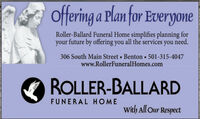 offering a Plan for EveryoneRoller-Ballard Funeral Home simplifies planning foryour future by offering you all the services you need.306 South Main Street Benton  501-315-4047www.RollerFuneralHomes.comROLLER-BALLARDFUNERAL HOMEWith All Our Respect offering a Plan for Everyone Roller-Ballard Funeral Home simplifies planning for your future by offering you all the services you need. 306 South Main Street Benton  501-315-4047 www.RollerFuneralHomes.com ROLLER-BALLARD FUNERAL HOME With All Our Respect