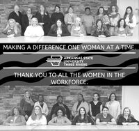MAKING A DIFFERENCE ONE WOMAN AT A TIME.ARKANSAS STATEUNIVERSITYTHREE RIVERSTHANK YOU TO ALL THE WOMEN IN THEWORKFORCE. MAKING A DIFFERENCE ONE WOMAN AT A TIME. ARKANSAS STATE UNIVERSITY THREE RIVERS THANK YOU TO ALL THE WOMEN IN THE WORKFORCE.