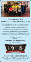 "SALUTING OURWOMEN IN THE WORKPLACE!Our ladies provide loving care for the residents.If it's Administration, Nursing, Housekeeping,Laundry, Dietary, Socialactivities, orRehabilitation, our reputation speaks for itself.Most of our ladies are mothers, grandmothers,even great grandmothers and still juggle their busylifestyles and maintain an excellent attitude daily.Come to see us atEncore -""Healthcare. Well beyond ordinary""for your loved ones.ENCOREHEALTHCARE & REHABILITATIONA Non-Profit Organtzation501-337-9581  1820 W. MOLINE""Healthcare. Well beyond ordinary.""Visit us at encoreatmalvern.org SALUTING OUR WOMEN IN THE WORKPLACE! Our ladies provide loving care for the residents. If it's Administration, Nursing, Housekeeping, Laundry, Dietary, Socialactivities, or Rehabilitation, our reputation speaks for itself. Most of our ladies are mothers, grandmothers, even great grandmothers and still juggle their busy lifestyles and maintain an excellent attitude daily. Come to see us at Encore - ""Healthcare. Well beyond ordinary"" for your loved ones. ENCORE HEALTHCARE & REHABILITATION A Non-Profit Organtzation 501-337-9581  1820 W. MOLINE ""Healthcare. Well beyond ordinary."" Visit us at encoreatmalvern.org"