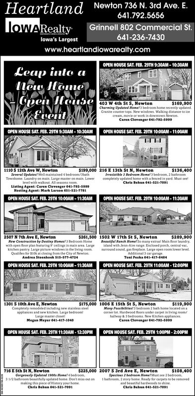 Heartland Newton 736 N. 3rd Ave. E.loWARealty641.792.5656Grinnell 802 Commercial St.641-236-7430lowa's Largestwww.heartlandiowarealty.comOPEN HOUSE SAT. FEB. 29TH 9:30AM - 10:30AMLeap into aNew Home)Cpen HouseEvent403 W 4th St S, Newton$169,900Charming Updated Home! 3 bedroom home recently updated.Granite counter tops. New windows. Walking distance to icecream, movie or work in downtown Newton.Caren Clevenger 641-702-5909OPEN HOUSE SAT. FEB. 29TH 10:00AM - 11:00AMOPEN HOUSE SAT. FEB, 29TH 9:30AM - 10:30AM$199,000 216 E 13th St N, Newton1110 S 12th Ave W, NewtonSeveral Updatesl Well maintained 4 bedroom/3bathTownhome. Laundry on main. Large master on main. Lowerlevel with walkout. All seasons room.Listing Agent: Caren Clevenger 641-792-5999Hosting Agent: Mark Larson 651-521-7781$136,400Irresistible 3 Bedroom Home! 3 bedroom, 2 bathroomcompletely updated home with a fenced in yard. Must seetChris Behun 641-521-7091OPEN HOUSE SAT. FEB. 29TH 10:00AM - 11:30AMOPEN HOUSE SAT. FEB. 29TH 10:00AM - 11:30AM2507 N 7th Ave E, NewtonNew Construction by Destiny Homes! 3 Bedroom Homewith open floor pilan featuring 9 celings in main area. Large$261,500 1502 W 17th St S, Newton$289,900kitchen pantry. Large picture windows in the living room.Qualifes for SLok at closing from the City of Newton.Andrea Steenhoek S15-577-4724Beautiful Ranch Homef So many extras! Main floor laundry.island with Jenn-Aire range. Enclosed porch. central vac.surround sound. gas fireplace. Large open room lower level.Addkional 3 car garageToni Peska 641-417-8484OPEN HOUSE SAT. FEB. 29TH 10:00AM - 11:30AMOPEN HOUSE SAT. FEB. 29TH 11:00AM - 12:00PM$175,000 1006 E 15th St S, Newton1301 S 10th Ave E, NewtonCompletely remodeled including new stainless steelappliances and new kinchen. Large bedroom!$119,900Many Possibilities! 3 bedroom 2 bath home located on acorner lot. Hardwood floors under carpet in living room/hallway & 3 bedrooms. New Kitchen appliances.Caren Clevenger 641-792-5999Large master closet!Megan Mey