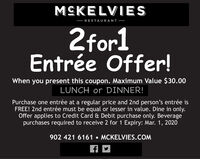 MCKELVIES- RESTAURANT -2for1Entrée Offer!When you present this coupon. Maximum Value $30.00LUNCH or DINNER!Purchase one entrée at a regular price and 2nd person's entrée isFREE! 2nd entrée must be equal or lesser in value. Dine in only.Offer applies to Credit Card & Debit purchase only. Beveragepurchases required to receive 2 for 1 Expiry: Jan. 19, 2020902 421 6161  MCKELVIES.COM MCKELVIES - RESTAURANT - 2for1 Entrée Offer! When you present this coupon. Maximum Value $30.00 LUNCH or DINNER! Purchase one entrée at a regular price and 2nd person's entrée is FREE! 2nd entrée must be equal or lesser in value. Dine in only. Offer applies to Credit Card & Debit purchase only. Beverage purchases required to receive 2 for 1 Expiry: Jan. 19, 2020 902 421 6161  MCKELVIES.COM