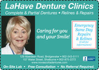 LaHave Denture Clinics! Complete & Partial Dentures  Relines & RepairsEmergencySame DayCaring for youand your Smile!Repairs& Relines(Call forinformation)129 Aberdeen Road, Bridgewater 902-543-5111157 Water Street, Shelburne  902-875-2272www.novascotiadentures.comACCREDITEDBUSINESSBBB Free Consultation  No Referral Required.On-Site Lab LaHave Denture Clinics ! Complete & Partial Dentures  Relines & Repairs Emergency Same Day Caring for you and your Smile! Repairs & Relines (Call for information) 129 Aberdeen Road, Bridgewater 902-543-5111 157 Water Street, Shelburne  902-875-2272 www.novascotiadentures.com ACCREDITED BUSINESS BBB  Free Consultation  No Referral Required. On-Site Lab