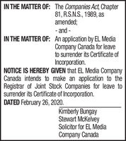 IN THE MATTER OF: The Companies Act, Chapter81, R.S.N.S., 1989, asamended;- and -IN THE MATTER OF: An application by EL MediaCompany Canada for leaveto surrender its Certificate ofIncorporation.NOTICE IS HEREBY GIVEN that EL Media CompanyCanada intends to make an application to theRegistrar of Joint Stock Companies for leave tosurrender its Certificate of Incorporation.DATED February 26, 2020.Kimberly BungayStewart McKelveySolicitor for EL MediaCompany Canada IN THE MATTER OF: The Companies Act, Chapter 81, R.S.N.S., 1989, as amended; - and - IN THE MATTER OF: An application by EL Media Company Canada for leave to surrender its Certificate of Incorporation. NOTICE IS HEREBY GIVEN that EL Media Company Canada intends to make an application to the Registrar of Joint Stock Companies for leave to surrender its Certificate of Incorporation. DATED February 26, 2020. Kimberly Bungay Stewart McKelvey Solicitor for EL Media Company Canada