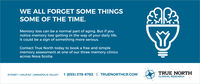WE ALL FORGET SOME THINGSSOME OF THE TIME.Memory loss can be a normal part of aging. But if younotice memory loss getting in the way of your daily life,it could be a sign of something more serious.Contact True North today to book a free and simplememory assessment at one of our three memory clinicsacross Nova Scotia.SYDNEY | HALIFAX | ANNAPOLIS VALLEY1 (855) 378-8783 | TRUENORTHCR.COMTRUE NORTHCLINICAL RESEARCH WE ALL FORGET SOME THINGS SOME OF THE TIME. Memory loss can be a normal part of aging. But if you notice memory loss getting in the way of your daily life, it could be a sign of something more serious. Contact True North today to book a free and simple memory assessment at one of our three memory clinics across Nova Scotia. SYDNEY | HALIFAX | ANNAPOLIS VALLEY 1 (855) 378-8783 | TRUENORTHCR.COM TRUE NORTH CLINICAL RESEARCH