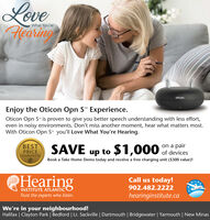 """LoveFlearingWhat You'reoticonEnjoy the Oticon Opn S"""" Experience.Oticon Opn S"""" is proven to give you better speech understanding with less effort,even in noisy environments. Don't miss another moment, hear what matters most.With Oticon Opn S"""" you'll Love What You're Hearing.on a pairSAVE up to $1,000 f devicesBESTPRICEGUARANTEEBook a Take Home Demo today and receive a free charging unit ($300 value)!HearingCall us today!MILES902.482.2222INSTITUTE ATLANTICTrust the experts who listen.hearinginstitute.caWe're in your neighbourhood!Halifax 