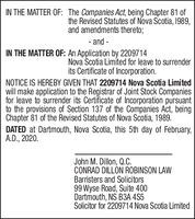 IN THE MATTER OF: The Companies Act, being Chapter 81 ofthe Revised Statutes of Nova Scotia, I989,and amendments thereto;- and -IN THE MATTER OF: An Application by 2209714Nova Scotia Limited for leave to surrenderits Certificate of Incorporation.NOTICE IS HEREBY GIVEN THAT 2209714 Nova Scotia Limitedwill make application to the Registrar of Joint Stock Companiesfor leave to surrender its Certificate of Incorporation pursuantto the provisions of Section 137 of the Companies Act, beingChapter 81 of the Revised Statutes of Nova Scotia, 1989.DATED at Dartmouth, Nova Scotia, this 5th day of February,A.D., 2020.John M. Dillon, Q.C.CONRAD DILLÓN ROBINSON LAWBarristers and Solicitors99 Wyse Road, Suite 400Dartmouth, NS B3A 4S5Solicitor for 2209714 Nova Scotia Limited IN THE MATTER OF: The Companies Act, being Chapter 81 of the Revised Statutes of Nova Scotia, I989, and amendments thereto; - and - IN THE MATTER OF: An Application by 2209714 Nova Scotia Limited for leave to surrender its Certificate of Incorporation. NOTICE IS HEREBY GIVEN THAT 2209714 Nova Scotia Limited will make application to the Registrar of Joint Stock Companies for leave to surrender its Certificate of Incorporation pursuant to the provisions of Section 137 of the Companies Act, being Chapter 81 of the Revised Statutes of Nova Scotia, 1989. DATED at Dartmouth, Nova Scotia, this 5th day of February, A.D., 2020. John M. Dillon, Q.C. CONRAD DILLÓN ROBINSON LAW Barristers and Solicitors 99 Wyse Road, Suite 400 Dartmouth, NS B3A 4S5 Solicitor for 2209714 Nova Scotia Limited