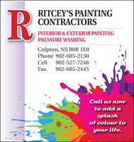 R.RITCEY'S PAINTINGCONTRACTORSINTERIOR & EXTERIOR PAINTINGPRESSURE WASHINGColpton, NS BOR 1E0Phone 902-685-2130Cell902-527-7248Fax902-685-2445Call us nowto add asplashof colour toyour life. R. RITCEY'S PAINTING CONTRACTORS INTERIOR & EXTERIOR PAINTING PRESSURE WASHING Colpton, NS BOR 1E0 Phone 902-685-2130 Cell 902-527-7248 Fax 902-685-2445 Call us now to add a splash of colour to your life.