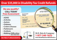 Over $35,000 in Disability Tax Credit RefundsDo you qualify?CALL TODAYFree Assessment4752-0223th-1Government**35,000.00Cheque.ADHDPayez àPay toJULYYOUR NAMEADDRESSCITY, PROVINCECANADAArthritis201JUILAutism00$*35,000.00DiabetesThirty five thousand a.Crohn's Disease00/:00 :520 2239Parkinson'sScoliosisWalking Difficultiesplus many moreM.D. Reis & Company1-877-340-1833AVESNO FEES IF UNSUCCESSFULwww.disabilitytaxcreditrefund.ca Over $35,000 in Disability Tax Credit Refunds Do you qualify? CALL TODAY Free Assessment 4752-0223 th-1 Government **35,000.00 Cheque .ADHD Payez à Pay to JULY YOUR NAME ADDRESS CITY, PROVINCE CANADA Arthritis 201 JUIL Autism 00 $*35,000.00 Diabetes Thirty five thousand a .Crohn's Disease 00/ :00 :520 2239 Parkinson's Scoliosis Walking Difficulties plus many more M.D. Reis & Company 1-877-340-1833 AVES NO FEES IF UNSUCCESSFUL www.disabilitytaxcreditrefund.ca