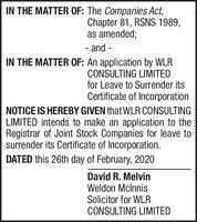 IN THE MATTER OF: The Companies Act,Chapter 81, RSNS 1989,as amended;- and -IN THE MATTER OF: An application by WLRCONSULTING LIMITEDfor Leave to Surrender itsCertificate of IncorporationNOTICE IS HEREBY GIVEN that WLR CONSULTINGLIMITED intends to make an application to theRegistrar of Joint Stock Companies for leave tosurrender its Certificate of Incorporation.DATED this 26th day of February, 2020David R. MelvinWeldon MclnnisSolicitor for WLRCONSULTING LIMITED IN THE MATTER OF: The Companies Act, Chapter 81, RSNS 1989, as amended; - and - IN THE MATTER OF: An application by WLR CONSULTING LIMITED for Leave to Surrender its Certificate of Incorporation NOTICE IS HEREBY GIVEN that WLR CONSULTING LIMITED intends to make an application to the Registrar of Joint Stock Companies for leave to surrender its Certificate of Incorporation. DATED this 26th day of February, 2020 David R. Melvin Weldon Mclnnis Solicitor for WLR CONSULTING LIMITED