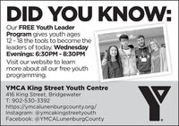 DID YOU KNOW:Our FREE Youth LeaderProgram gives youth ages12 - 18 the tools to become theleaders of today. WednesdayEvenings: 6:30PM - 8:30PMVisit our website to learnmore about all our free youthprogramming.YMCA King Street Youth Centre416 King Street, BridgewaterT: 902-530-3392https://ymcalunenburgcounty.org/Instagram: @ymcakingstreetyouthFacebook: @YMCALunenburgCounty DID YOU KNOW: Our FREE Youth Leader Program gives youth ages 12 - 18 the tools to become the leaders of today. Wednesday Evenings: 6:30PM - 8:30PM Visit our website to learn more about all our free youth programming. YMCA King Street Youth Centre 416 King Street, Bridgewater T: 902-530-3392 https://ymcalunenburgcounty.org/ Instagram: @ymcakingstreetyouth Facebook: @YMCALunenburgCounty
