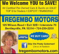 We Welcome YOU to SAVE!60 Certified Pre-Owned Cars & Trucks on SALE!TOP $ for Traders  EXPERT FINANCING!LREGEMBO MOTORS125 Wilson Road  Exit 32B  Interstate 70Bentleyville, PA 15314  724-239-2200QualityDealerAwardWE BUY CARS!EVERYONE'SAPPROVED!A Skip the Pesky Salesman!Like us on Facebooktregembomotors.com We Welcome YOU to SAVE! 60 Certified Pre-Owned Cars & Trucks on SALE! TOP $ for Traders  EXPERT FINANCING! LREGEMBO MOTORS 125 Wilson Road  Exit 32B  Interstate 70 Bentleyville, PA 15314  724-239-2200 Quality Dealer Award WE BUY CARS! EVERYONE'S APPROVED! A Skip the Pesky Salesman! Like us on Facebook tregembomotors.com