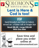 SOLOMON'SSEAFOOD & GRILLELent is Here &Cod is too!CODhand-breaded and fried or baked,served on a Kaiser roll or hoagie bunSmall $8.49  Large $10.49With One SideSave time andplace you orderonline atwww.solomonseafood.com SOLOMON'S SEAFOOD & GRILLE Lent is Here & Cod is too! COD hand-breaded and fried or baked, served on a Kaiser roll or hoagie bun Small $8.49  Large $10.49 With One Side Save time and place you order online at www.solomonseafood.com