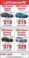 SUBARU TrueLove2020 Subaru 2020 SubaruImprezaSdanTHEEVENTImpreza5 DoorCVCVMODEL LJB MODEL LLBPKG 03Lease forLease for$219$219Plus Tax 36 MonthsPlus Tax 36 MonthsAS leases based on term specitied. 10.000 miles per year withapproved credt through Subaru Motors Finance. No securitydeposit all payments plus tax with first payment and platesAl leases based on term specified, 10.000 miles per year withapproved credit through Subaru Motors Finance. No securitydeposit, all payments plus tax with first payment and platesdue at inception.due at Inception2020 SubaruOutback2020 SubaruForesterPremiumTURBOCVTMODEL LDHPKG 22MODEL LFFPKG 14Lease forLease for$379$329Plus Tax 36 MonthsPlus Tax 36 MonthsAl leases based on term specified, 10.000 miles per year withapproved oredt through Subaru Motors Finance. No security deposit,all payments plus tax with fest payment and plates due at inception.Al leases based on serm speated. 10.000 mies per year withapproved credit through Subaru Motors France. No security depost.al payments plus tix witn frst payment and plates due at inceptionBUDD BAERSUBARUTHE HONEST DEALERExit 19A Off l-79/70 Rt. 195  71 Murtland Ave. Wash., PA.(724) 222-0700  www.buddbaersubaru.com SUBARU TrueLove 2020 Subaru 2020 Subaru Impreza Sdan THE EVENT Impreza 5 Door CV CV MODEL LJB   MODEL LLB PKG 03 Lease for Lease for $219 $219 Plus Tax 36 Months Plus Tax 36 Months AS leases based on term specitied. 10.000 miles per year with approved credt through Subaru Motors Finance. No security deposit all payments plus tax with first payment and plates Al leases based on term specified, 10.000 miles per year with approved credit through Subaru Motors Finance. No security deposit, all payments plus tax with first payment and plates due at inception. due at Inception 2020 Subaru Outback 2020 Subaru Forester Premium TURBO CVT MODEL LDH PKG 22 MODEL LFF PKG 14 Lease for Lease for $379 $329 Plus Tax 36 Months Plus Tax 36 Months Al leases based on term specified, 10.000 miles per yea