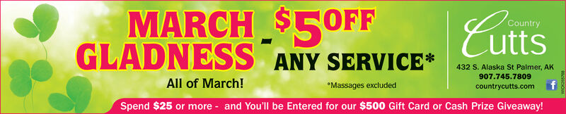 MARCH $5OFFCuttsCountryGLADNESS ANY SERVICE*All of March!Spend $25 or more - and You'll be Entered for our $500 Gift Card or Cash Prize Giveaway!432 S. Alaska St Palmer, AK907.745.7809*Massages excludedcountrycutts.com MARCH $5OFF Cutts Country GLADNESS ANY SERVICE* All of March! Spend $25 or more - and You'll be Entered for our $500 Gift Card or Cash Prize Giveaway! 432 S. Alaska St Palmer, AK 907.745.7809 *Massages excluded countrycutts.com