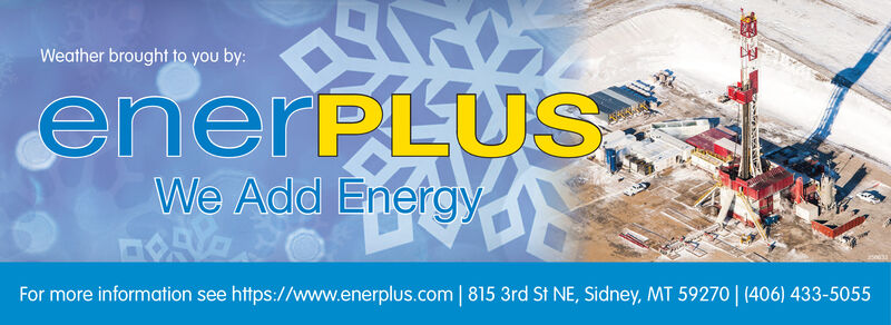 Weather brought to you by:enerPLUSWe Add EnergyFor more information see https://www.enerplus.com | 815 3rd St NE, Sidney, MT 59270| (406) 433-5055 Weather brought to you by: enerPLUS We Add Energy For more information see https://www.enerplus.com | 815 3rd St NE, Sidney, MT 59270| (406) 433-5055