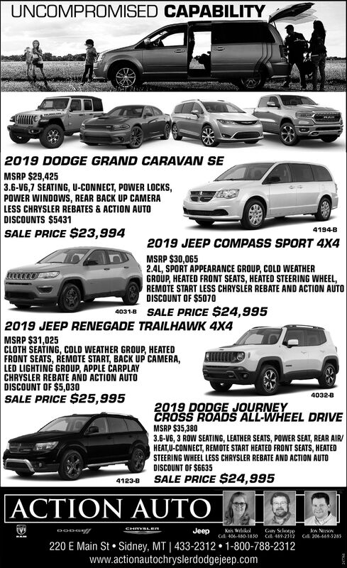 UNCOMPROMISED CAPABILITY2019 DODGE GRAND CARAVAN SEMSRP $29,4253.6-V6,7 SEATING, U-CONNECT, POWER LOCKS,POWER WINDOWS, REAR BACK UP CAMERALESS CHRYSLER REBATES & ACTION AUTODISCOUNTS $5431SALE PRICE $23,9944194-B2019 JEEP COMPASS SPORT 4X4MSRP $30,0652.41, SPORT APPEARANCE GROUP, COLD WEATHERGROUP, HEATED FRONT SEATS, HEATED STEERING WHEEL,REMOTE START LESS CHRYSLÉR REBATE AND ACTION AUTODISCOUNT OF $507040318 SALE PRICE $24,9952019 JEEP RENEGADE TRAILHAWK 4X4MSRP $31,025CLOTH SEATING, COLD WEATHER GROUP, HEATEDFRONT SEATS, REMOTE START, BACK UP CAMERA,LED LIGHTING GROUP, APPLE CARPLAYCHRYSLER REBATE AND ACTION AUTODISCOUNT OF $5,030SALE PRICE $25,9954032-82019 DODGE JOURNEYCROSS ROADS ALL-WHEEL DRIVEMSRP $35,3803.6-V6, 3 ROW SEATING, LEATHER SEATS, POWER SEAT, REAR AIR/HEAT,U-CONNECT, REMOTE START HEATED FRONT SEATS, HEATEDSTEERING WHEEL LESS CHRYSLER REBATE AND ACTION AUTODISCOUNT OF $6635SALE PRICE $24,9954123-BACTION AUTOCHRYSLEeJeepKeis WilikelGay SchorpploN NSONCd: 406-480-18 O Cl: 489-2312Ck 206-669.5285220 E Main St  Sidney, MT   433-2312  1-800-788-2312www.actionautochryslerdodgejeep.com UNCOMPROMISED CAPABILITY 2019 DODGE GRAND CARAVAN SE MSRP $29,425 3.6-V6,7 SEATING, U-CONNECT, POWER LOCKS, POWER WINDOWS, REAR BACK UP CAMERA LESS CHRYSLER REBATES & ACTION AUTO DISCOUNTS $5431 SALE PRICE $23,994 4194-B 2019 JEEP COMPASS SPORT 4X4 MSRP $30,065 2.41, SPORT APPEARANCE GROUP, COLD WEATHER GROUP, HEATED FRONT SEATS, HEATED STEERING WHEEL, REMOTE START LESS CHRYSLÉR REBATE AND ACTION AUTO DISCOUNT OF $5070 40318 SALE PRICE $24,995 2019 JEEP RENEGADE TRAILHAWK 4X4 MSRP $31,025 CLOTH SEATING, COLD WEATHER GROUP, HEATED FRONT SEATS, REMOTE START, BACK UP CAMERA, LED LIGHTING GROUP, APPLE CARPLAY CHRYSLER REBATE AND ACTION AUTO DISCOUNT OF $5,030 SALE PRICE $25,995 4032-8 2019 DODGE JOURNEY CROSS ROADS ALL-WHEEL DRIVE MSRP $35,380 3.6-V6, 3 ROW SEATING, LEATHER SEATS, POWER SEAT, REAR AIR/ HEAT,U-CONNECT, REMOTE START HEATED FRONT SEATS, HEATED STEERING WHEEL LESS 