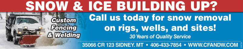 SNOW & ICE BUILDING UP?Call us today for snow removalon rigs, wells, and sites!CustomFencing& Welding30 Years of Quality Service35066 CR 123 SIDNEY. MT  406-433-7854  www.CFANDW.COM SNOW & ICE BUILDING UP? Call us today for snow removal on rigs, wells, and sites! Custom Fencing & Welding 30 Years of Quality Service 35066 CR 123 SIDNEY. MT  406-433-7854  www.CFANDW.COM