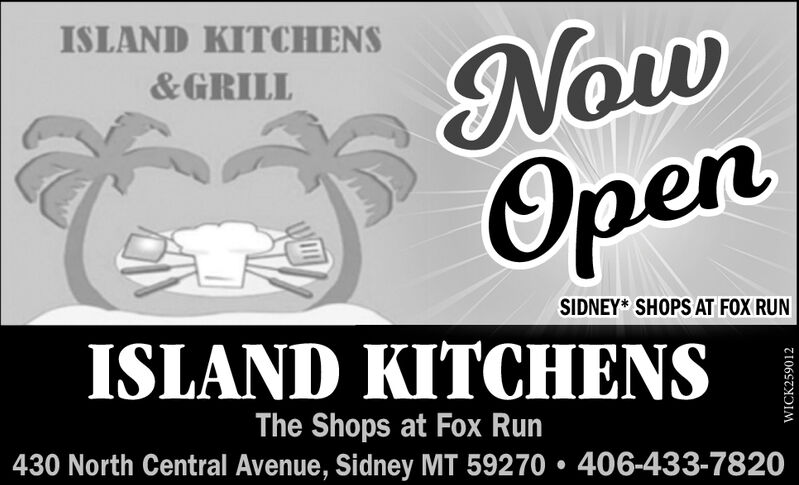 NowOpenISLAND KITCHENS&GRILLSIDNEY* SHOPS AT FOX RUNISLAND KITCHENSThe Shops at Fox Run430 North Central Avenue, Sidney MT 59270  406-433-7820WICK259012 Now Open ISLAND KITCHENS &GRILL SIDNEY* SHOPS AT FOX RUN ISLAND KITCHENS The Shops at Fox Run 430 North Central Avenue, Sidney MT 59270  406-433-7820 WICK259012